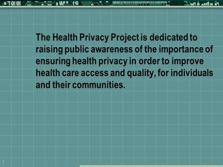 1 The Health Privacy Project is dedicated to raising public awareness of the importance of ensuring health privacy in order to improve health care access.