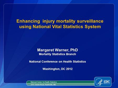 Enhancing injury mortality surveillance using National Vital Statistics System Margaret Warner, PhD Mortality Statistics Branch National Conference on.
