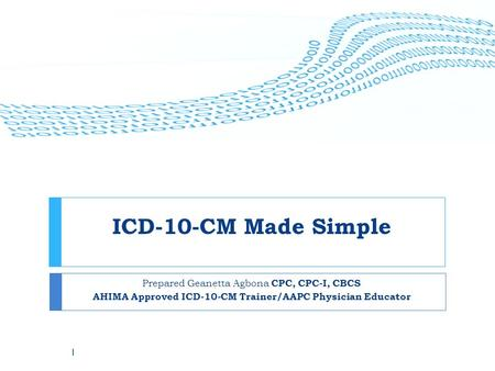 ICD-10-CM Made Simple Prepared Geanetta Agbona CPC, CPC-I, CBCS AHIMA Approved ICD-10-CM Trainer/AAPC Physician Educator 1.