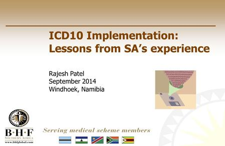 ICD10 Implementation: Lessons from SA's experience Rajesh Patel September 2014 Windhoek, Namibia.