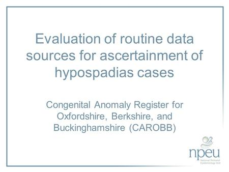 Evaluation of routine data sources for ascertainment of hypospadias cases Congenital Anomaly Register for Oxfordshire, Berkshire, and Buckinghamshire (CAROBB)