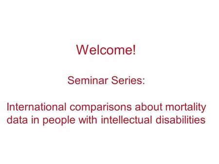 Welcome! Seminar Series: International comparisons about mortality data in people with intellectual disabilities.