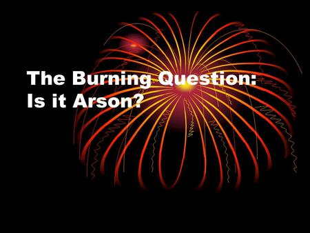 The Burning Question: Is it Arson?. How can we make fire? Heat + Fuel + Oxygen.