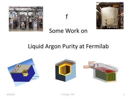 Some Work on Liquid Argon Purity at Fermilab f 6/9/2011 S. Pordes TIPP 1.
