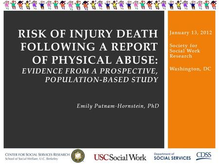 RISK OF INJURY DEATH FOLLOWING A REPORT OF PHYSICAL ABUSE: EVIDENCE FROM A PROSPECTIVE, POPULATION-BASED STUDY Emily Putnam-Hornstein, PhD January 13,