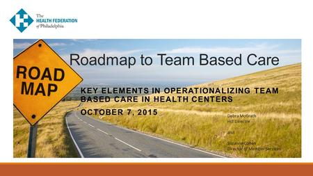 Roadmap to Team Based Care KEY ELEMENTS IN OPERATIONALIZING TEAM BASED CARE IN HEALTH CENTERS OCTOBER 7, 2015 Debra McGrath HIT Director and Suzanne Cohen.