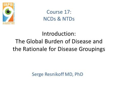 Course 17: NCDs & NTDs Introduction: The Global Burden of Disease and the Rationale for Disease Groupings Serge Resnikoff MD, PhD.