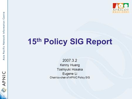 1 15 th Policy SIG Report 2007.3.2 Kenny Huang Toshiyuki Hosaka Eugene Li Chair/co-chair of APNIC Policy SIG.