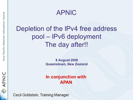 APNIC Depletion of the IPv4 free address pool – IPv6 deployment The day after!! 8 August 2008 Queenstown, New Zealand In conjunction with APAN Cecil Goldstein,