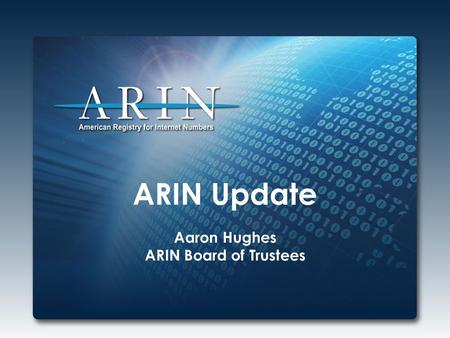ARIN Update Aaron Hughes ARIN Board of Trustees. 2014 Focus IPv4 Depletion & IPv6 Adoption Working through ARIN's IPv4 Countdown Plan – At final stage.