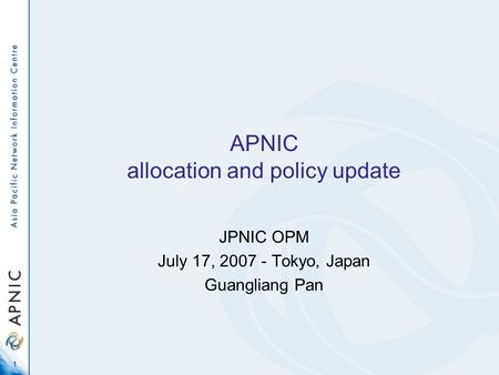 1 APNIC allocation and policy update JPNIC OPM July 17, 2007 - Tokyo, Japan Guangliang Pan.
