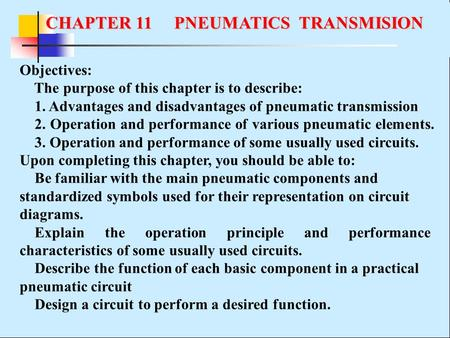Objectives: The purpose of this chapter is to describe: 1. Advantages and disadvantages of pneumatic transmission 2. Operation and performance of various.