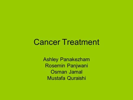 Cancer Treatment Ashley Panakezham Rosemin Panjwani Osman Jamal Mustafa Quraishi.