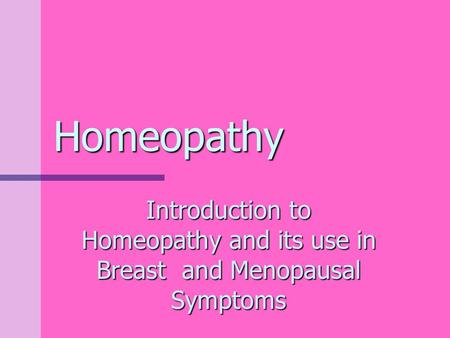 Homeopathy Introduction to Homeopathy and its use in Breast and Menopausal Symptoms.