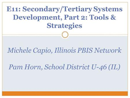 E11: Secondary/Tertiary Systems Development, Part 2: Tools & Strategies Michele Capio, Illinois PBIS Network Pam Horn, School District U-46 (IL)
