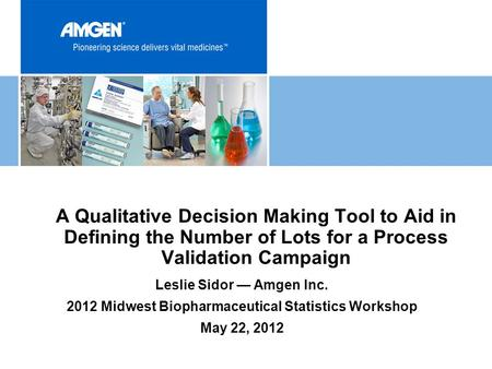 A Qualitative Decision Making Tool to Aid in Defining the Number of Lots for a Process Validation Campaign Leslie Sidor — Amgen Inc. 2012 Midwest Biopharmaceutical.