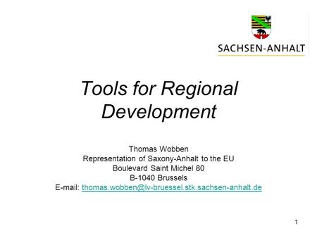 1 Tools for Regional Development Thomas Wobben Representation of Saxony-Anhalt to the EU Boulevard Saint Michel 80 B-1040 Brussels