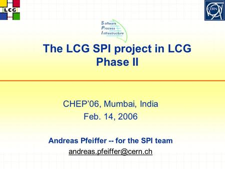 The LCG SPI project in LCG Phase II CHEP'06, Mumbai, India Feb. 14, 2006 Andreas Pfeiffer -- for the SPI team