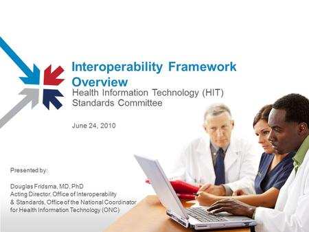 Interoperability Framework Overview Health Information Technology (HIT) Standards Committee June 24, 2010 Presented by: Douglas Fridsma, MD, PhD Acting.
