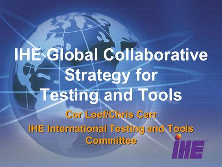 IHE Global Collaborative Strategy for Testing and Tools Cor Loef/Chris Carr IHE International Testing and Tools Committee.