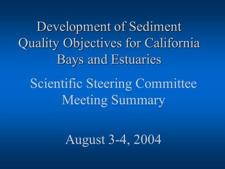 Development of Sediment Quality Objectives for California Bays and Estuaries Scientific Steering Committee Meeting Summary August 3-4, 2004.