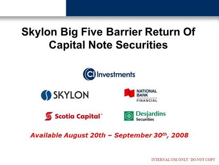 INTERNAL USE ONLY / DO NOT COPY Available August 20th – September 30 th, 2008 Skylon Big Five Barrier Return Of Capital Note Securities.