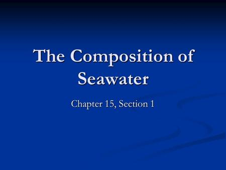 The Composition of Seawater Chapter 15, Section 1.