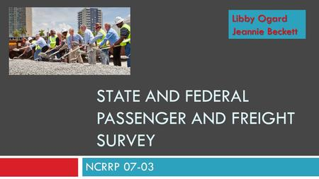 STATE AND FEDERAL PASSENGER AND FREIGHT SURVEY NCRRP 07-03 Libby Ogard Jeannie Beckett.