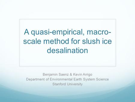A quasi-empirical, macro- scale method for slush ice desalination Benjamin Saenz & Kevin Arrigo Department of Environmental Earth System Science Stanford.