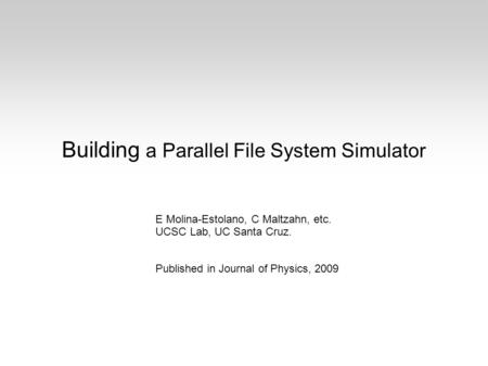 Building a Parallel File System Simulator E Molina-Estolano, C Maltzahn, etc. UCSC Lab, UC Santa Cruz. Published in Journal of Physics, 2009.