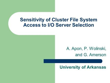 Sensitivity of Cluster File System Access to I/O Server Selection A. Apon, P. Wolinski, and G. Amerson University of Arkansas.