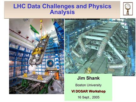 LHC Data Challenges and Physics Analysis Jim Shank Boston University VI DOSAR Workshop 16 Sept., 2005.