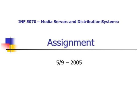 Assignment 5/9 – 2005 INF 5070 – Media Servers and Distribution Systems: