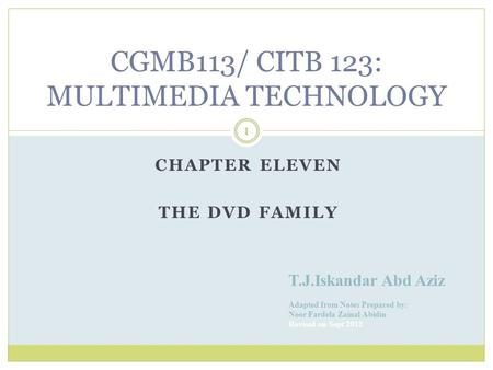 CHAPTER ELEVEN THE DVD FAMILY T.J.Iskandar Abd Aziz Adapted from Notes Prepared by: Noor Fardela Zainal Abidin Revised on Sept 2012 1 CGMB113/ CITB 123: