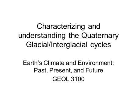 Characterizing and understanding the Quaternary Glacial/Interglacial cycles Earth's Climate and Environment: Past, Present, and Future GEOL 3100.