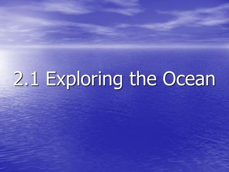2.1 Exploring the Ocean. The water in Earth's oceans varies in salinity, temperature, and depth The water in Earth's oceans varies in salinity, temperature,