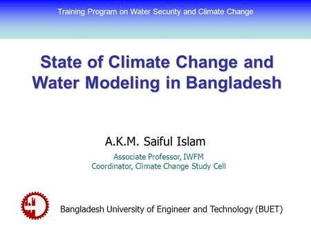 State of Climate Change and Water Modeling in Bangladesh A.K.M. Saiful Islam Associate Professor, IWFM Coordinator, Climate Change Study Cell Bangladesh.