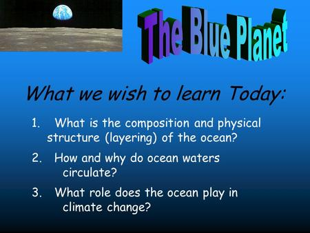 1. What is the composition and physical structure (layering) of the ocean? 2. How and why do ocean waters circulate? 3. What role does the ocean play in.
