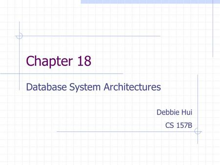 Chapter 18 Database System Architectures Debbie Hui CS 157B.