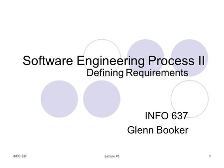 INFO 637Lecture #51 Software Engineering Process II Defining Requirements INFO 637 Glenn Booker.