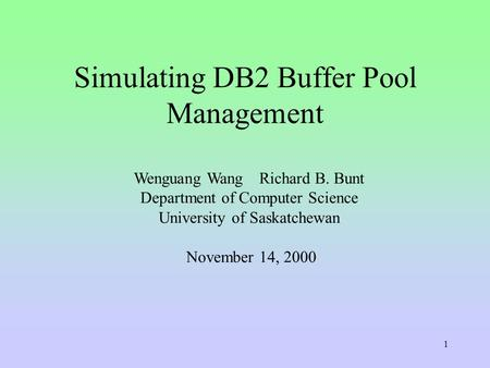1 Wenguang WangRichard B. Bunt Department of Computer Science University of Saskatchewan November 14, 2000 Simulating DB2 Buffer Pool Management.