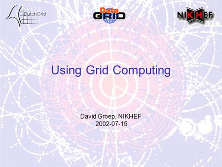 Using Grid Computing David Groep, NIKHEF 2002-07-15.