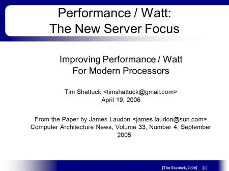 [Tim Shattuck, 2006][1] Performance / Watt: The New Server Focus Improving Performance / Watt For Modern Processors Tim Shattuck April 19, 2006 From the.