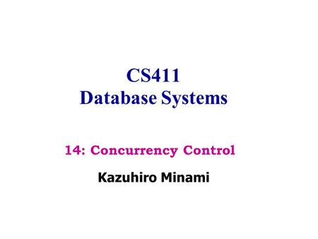 CS411 Database Systems Kazuhiro Minami 14: Concurrency Control.