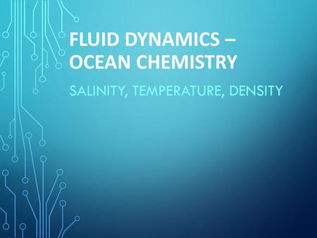 FLUID DYNAMICS – OCEAN CHEMISTRY SALINITY, TEMPERATURE, DENSITY.