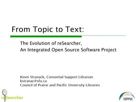 From Topic to Text: The Evolution of reSearcher, An Integrated Open Source Software Project Kevin Stranack, Consortial Support Librarian