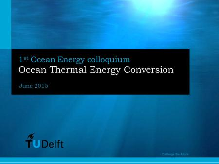 1 Challenge the future 1 st Ocean Energy colloquium Ocean Thermal Energy Conversion June 2015 Challenge the future.