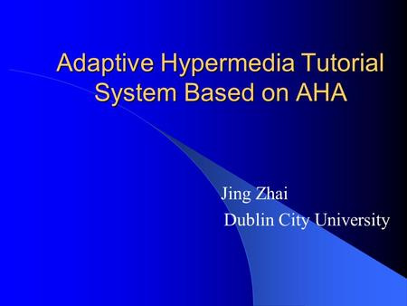 Adaptive Hypermedia Tutorial System Based on AHA Jing Zhai Dublin City University.