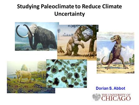 Studying Paleoclimate to Reduce Climate Uncertainty Dorian S. Abbot.