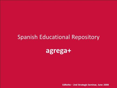 EdReNe – 2nd Strategic Seminar, June 2008 Spanish Educational Repository agrega+